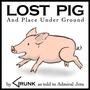 "cover art for Lost Pig displays ""Lost Pig and Place Under Ground by Grunk as told to Admiral Jota"" around a cartoon picture of a running pig."
